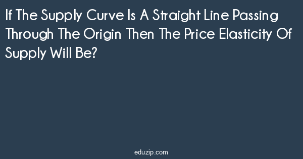 If The Supply Curve Is A Straight Line Passing Through The Origin
