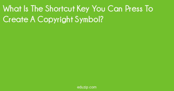 What Is The Shortcut Key You Can Press To Create A Copyright Symbol