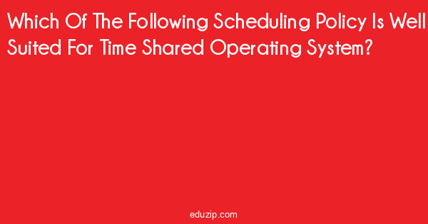 Which Of The Following Scheduling Policy Is Well Suited For
